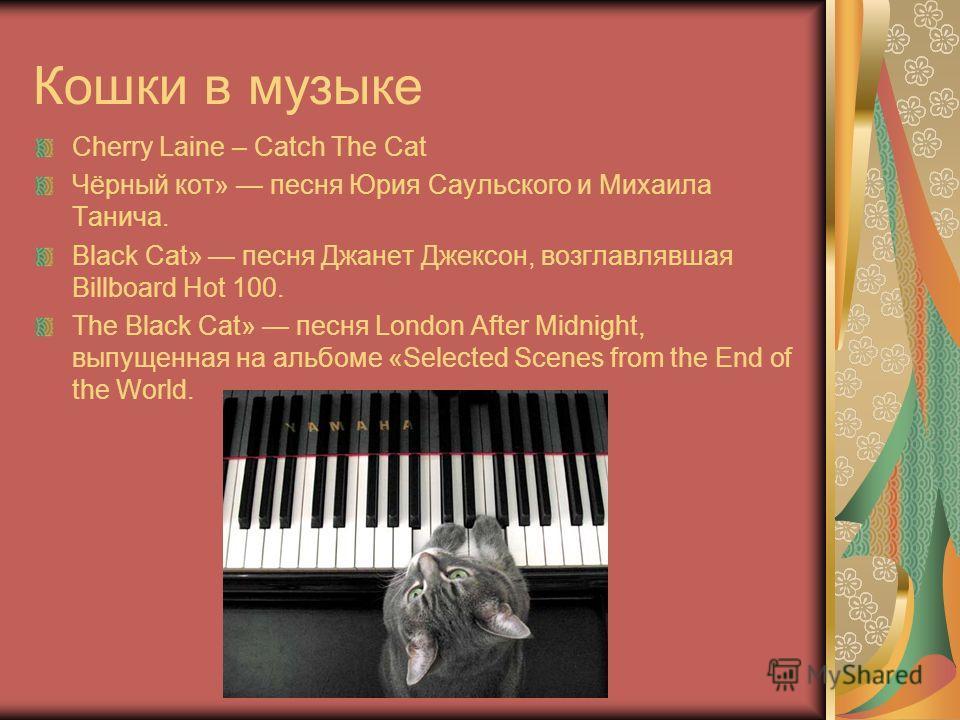 Кошки в музыке Cherry Laine – Catch The Cat Чёрный кот» песня Юрия Саульского и Михаила Танича. Black Cat» песня Джанет Джексон, возглавлявшая Billboard Hot 100. The Black Cat» песня London After Midnight, выпущенная на альбоме «Selected Scenes from