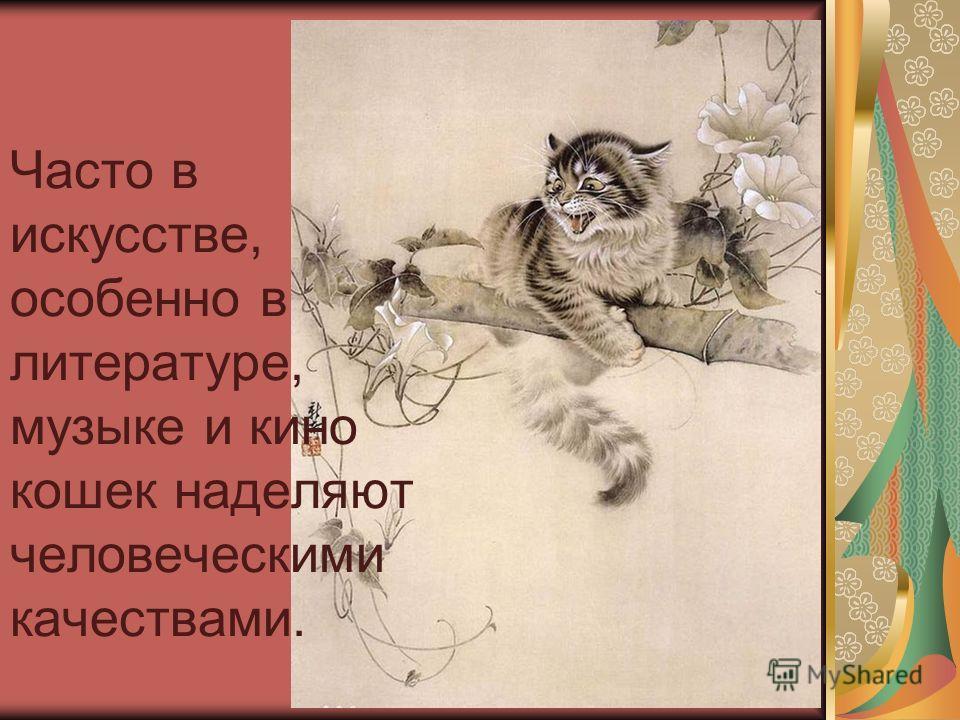 Часто в искусстве, особенно в литературе, музыке и кино кошек наделяют человеческими качествами.
