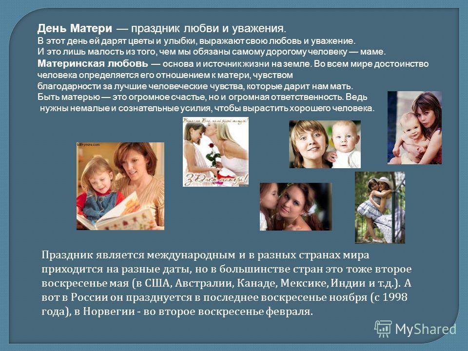 День Матери праздник любви и уважения. В этот день ей дарят цветы и улыбки, выражают свою любовь и уважение. И это лишь малость из того, чем мы обязаны самому дорогому человеку маме. Материнская любовь основа и источник жизни на земле. Во всем мире д