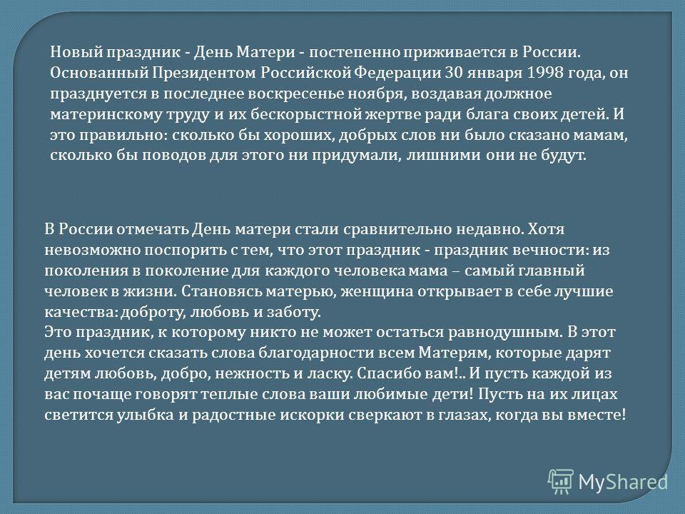 Новый праздник - День Матери - постепенно приживается в России. Основанный Президентом Российской Федерации 30 января 1998 года, он празднуется в последнее воскресенье ноября, воздавая должное материнскому труду и их бескорыстной жертве ради блага св