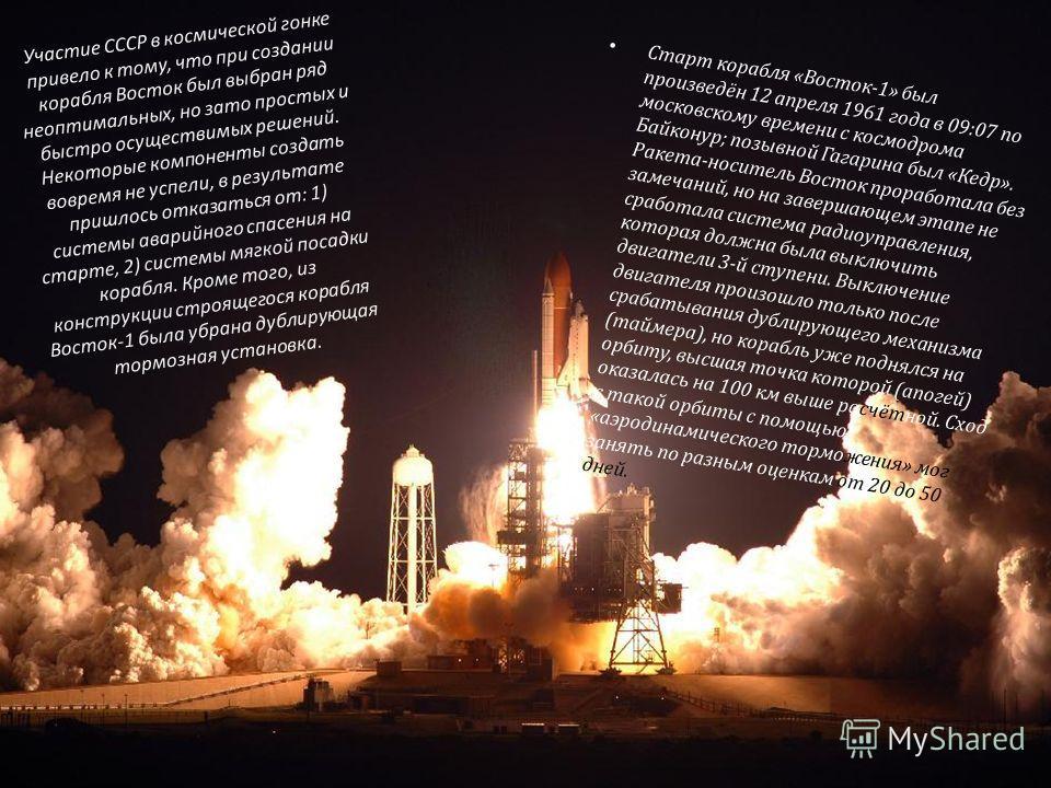 Участие СССР в космической гонке привело к тому, что при создании корабля Восток был выбран ряд неоптимальных, но зато простых и быстро осуществимых решений. Некоторые компоненты создать вовремя не успели, в результате пришлось отказаться от: 1) сист
