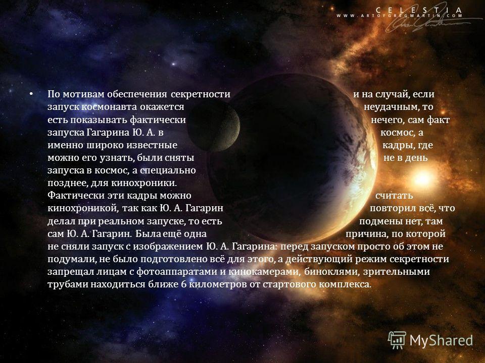 По мотивам обеспечения секретности и на случай, если запуск космонавта окажется неудачным, то есть показывать фактически нечего, сам факт запуска Гагарина Ю. А. в космос, а именно широко известные кадры, где можно его узнать, были сняты не в день зап
