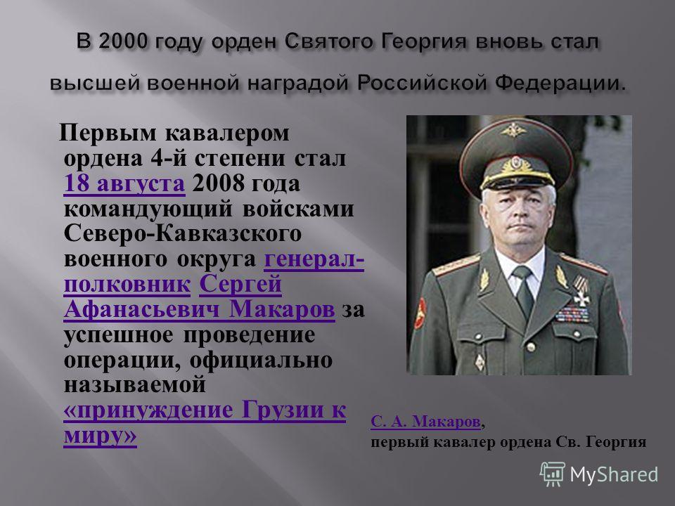 Первым кавалером ордена 4- й степени стал 18 августа 2008 года командующий войсками Северо - Кавказского военного округа генерал - полковник Сергей Афанасьевич Макаров за успешное проведение операции, официально называемой « принуждение Грузии к миру