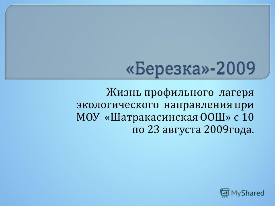 Жизнь профильного лагеря экологического направления при МОУ « Шатракасинская ООШ » с 10 по 23 августа 2009 года.