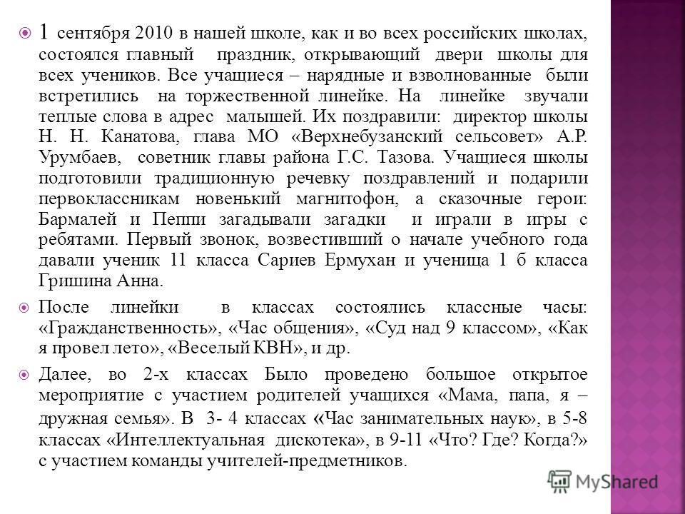 1 сентября 2010 в нашей школе, как и во всех российских школах, состоялся главный праздник, открывающий двери школы для всех учеников. Все учащиеся – нарядные и взволнованные были встретились на торжественной линейке. На линейке звучали теплые слова