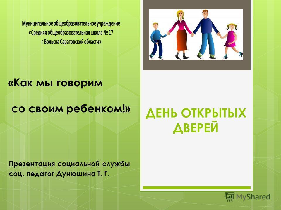ДЕНЬ ОТКРЫТЫХ ДВЕРЕЙ Презентация социальной службы соц. педагог Дунюшина Т. Г. «Как мы говорим со своим ребенком!»
