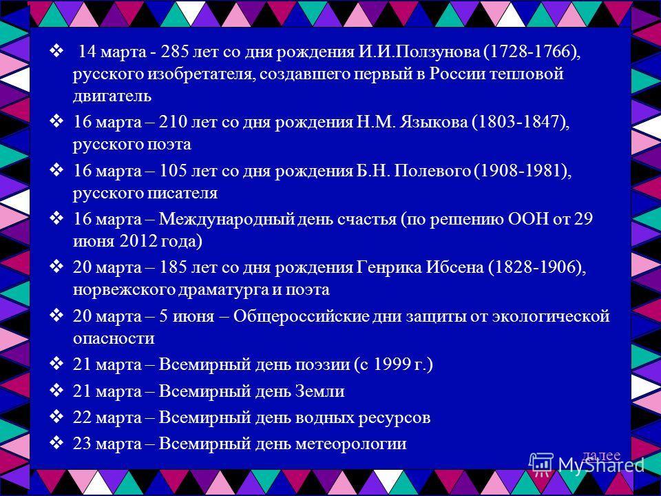 14 марта - 285 лет со дня рождения И.И.Ползунова (1728-1766), русского изобретателя, создавшего первый в России тепловой двигатель 16 марта – 210 лет со дня рождения Н.М. Языкова (1803-1847), русского поэта 16 марта – 105 лет со дня рождения Б.Н. Пол