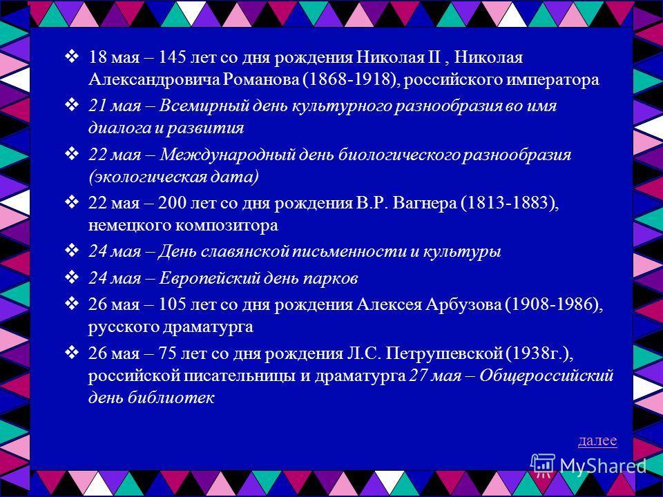18 мая – 145 лет со дня рождения Николая II, Николая Александровича Романова (1868-1918), российского императора 21 мая – Всемирный день культурного разнообразия во имя диалога и развития 22 мая – Международный день биологического разнообразия (эколо