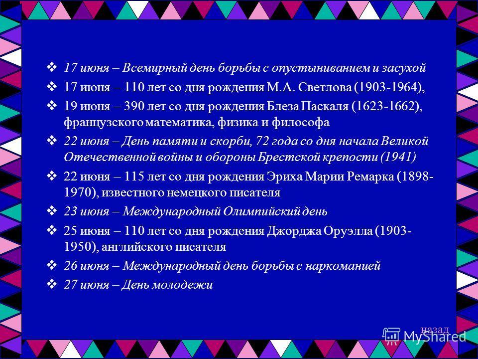 17 июня – Всемирный день борьбы с опустыниванием и засухой 17 июня – 110 лет со дня рождения М.А. Светлова (1903-1964), 19 июня – 390 лет со дня рождения Блеза Паскаля (1623-1662), французского математика, физика и философа 22 июня – День памяти и ск