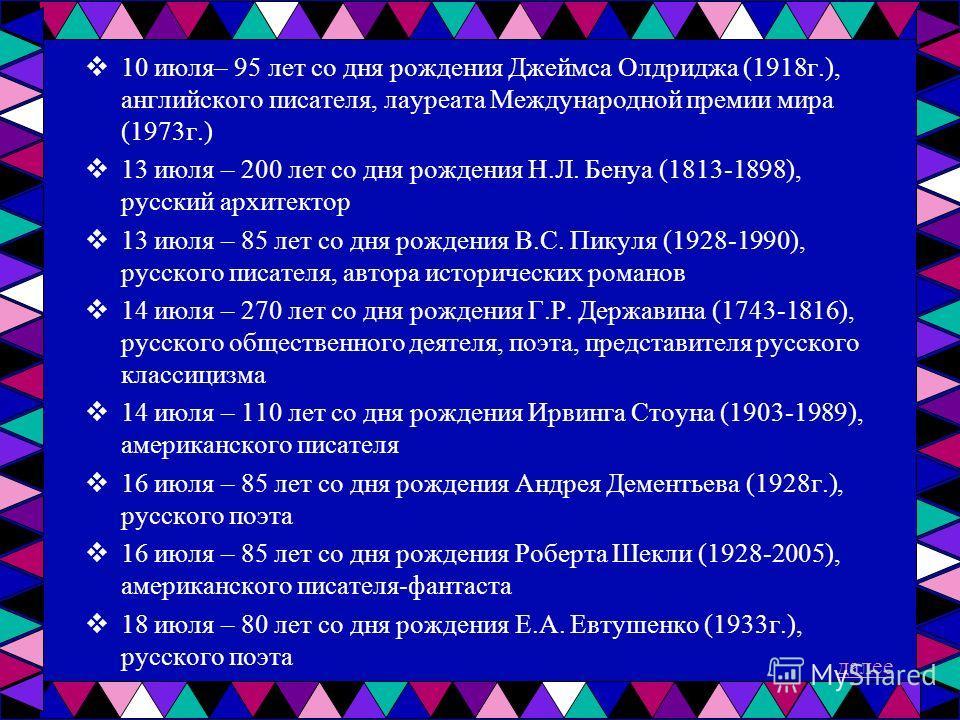 10 июля– 95 лет со дня рождения Джеймса Олдриджа (1918г.), английского писателя, лауреата Международной премии мира (1973г.) 13 июля – 200 лет со дня рождения Н.Л. Бенуа (1813-1898), русский архитектор 13 июля – 85 лет со дня рождения В.С. Пикуля (19
