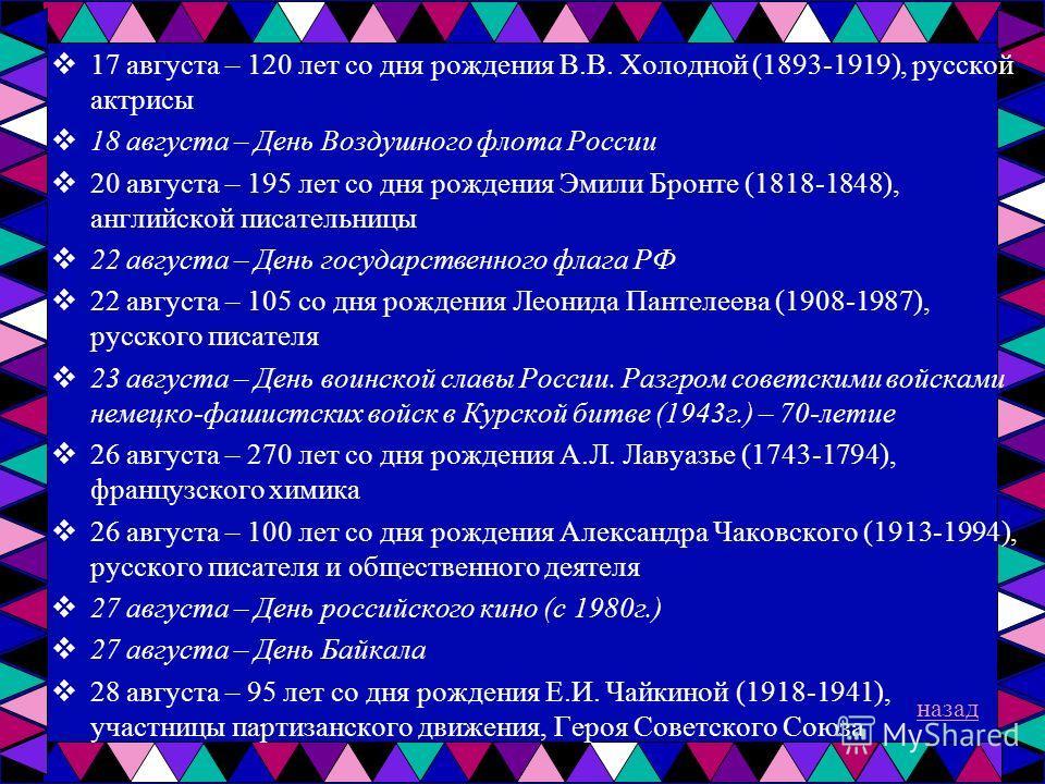 17 августа – 120 лет со дня рождения В.В. Холодной (1893-1919), русской актрисы 18 августа – День Воздушного флота России 20 августа – 195 лет со дня рождения Эмили Бронте (1818-1848), английской писательницы 22 августа – День государственного флага