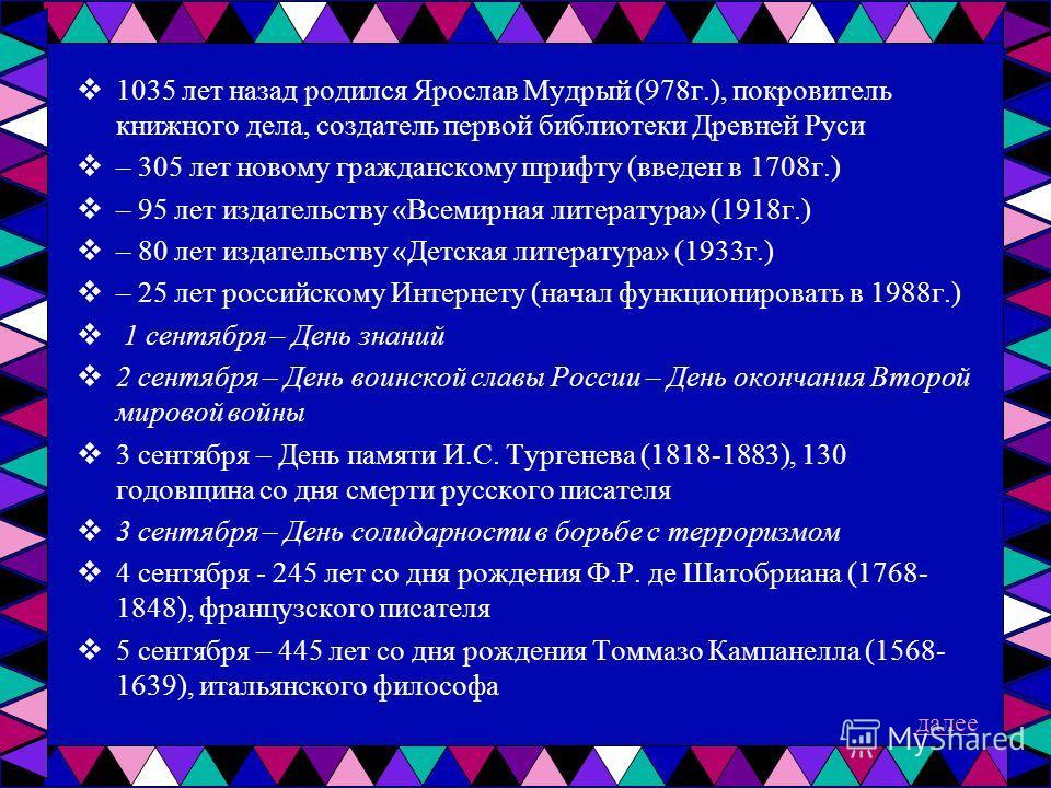 1035 лет назад родился Ярослав Мудрый (978г.), покровитель книжного дела, создатель первой библиотеки Древней Руси – 305 лет новому гражданскому шрифту (введен в 1708г.) – 95 лет издательству «Всемирная литература» (1918г.) – 80 лет издательству «Дет