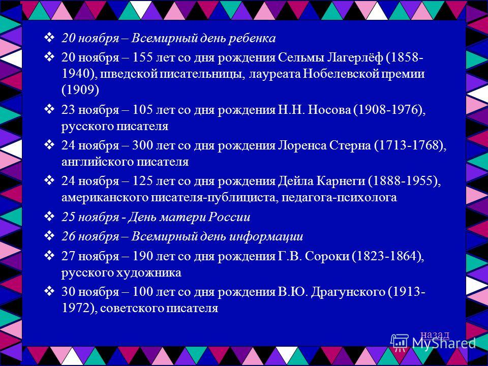 20 ноября – Всемирный день ребенка 20 ноября – 155 лет со дня рождения Сельмы Лагерлёф (1858- 1940), шведской писательницы, лауреата Нобелевской премии (1909) 23 ноября – 105 лет со дня рождения Н.Н. Носова (1908-1976), русского писателя 24 ноября –