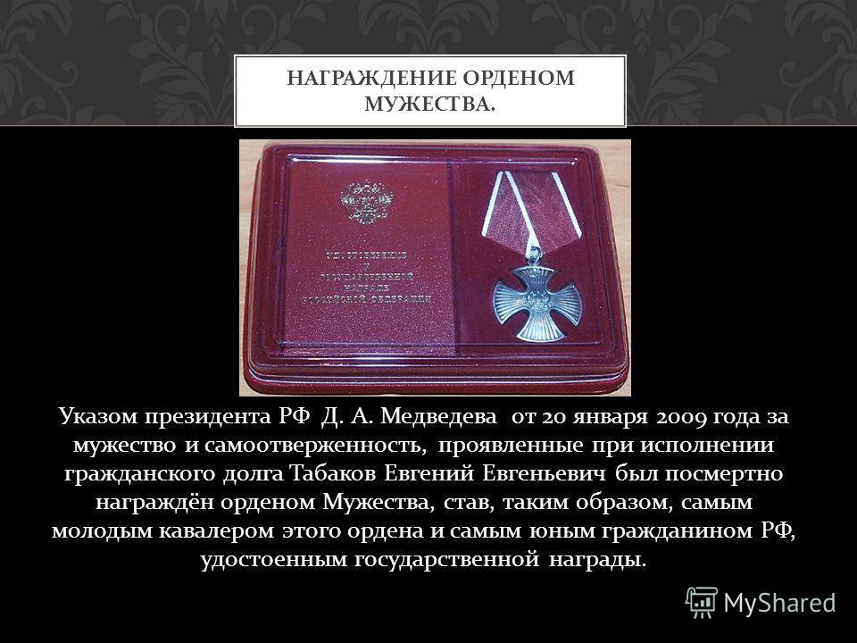 Указом президента РФ Д. А. Медведева от 20 января 2009 года за мужество и самоотверженность, проявленные при исполнении гражданского долга Табаков Евгений Евгеньевич был посмертно награждён орденом Мужества, став, таким образом, самым молодым кавалер
