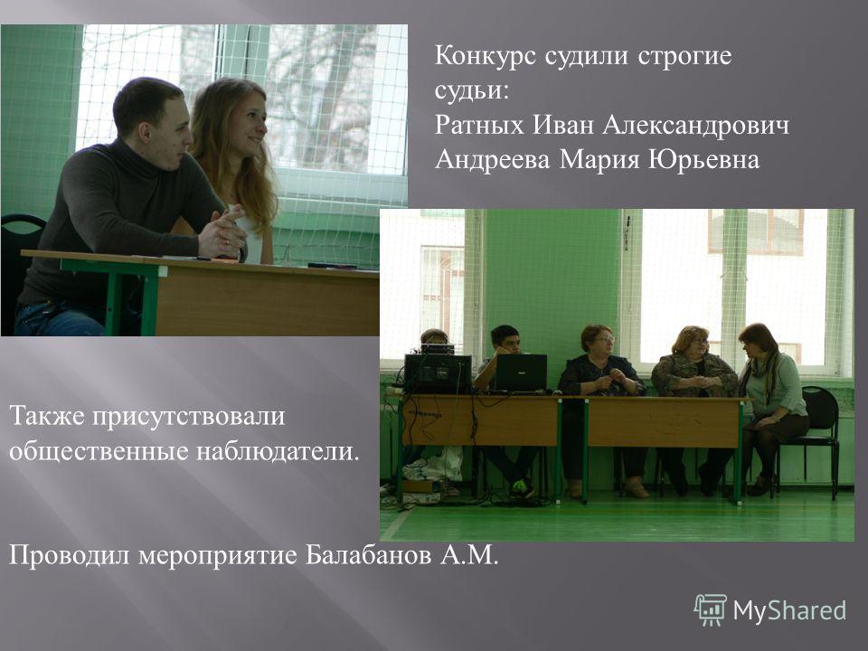 Конкурс судили строгие судьи : Ратных Иван Александрович Андреева Мария Юрьевна Также присутствовали общественные наблюдатели. Проводил мероприятие Балабанов А. М.