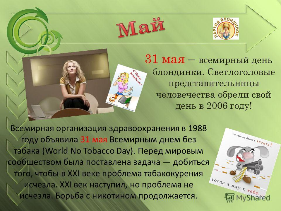 31 мая – всемирный день блондинки. Светлоголовые представительницы человечества обрели свой день в 2006 году! Всемирная организация здравоохранения в 1988 году объявила 31 мая Всемирным днем без табака (World No Tobacco Day). Перед мировым сообщество