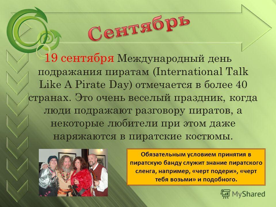 19 сентября Международный день подражания пиратам (International Talk Like A Pirate Day) отмечается в более 40 странах. Это очень веселый праздник, когда люди подражают разговору пиратов, а некоторые любители при этом даже наряжаются в пиратские кост