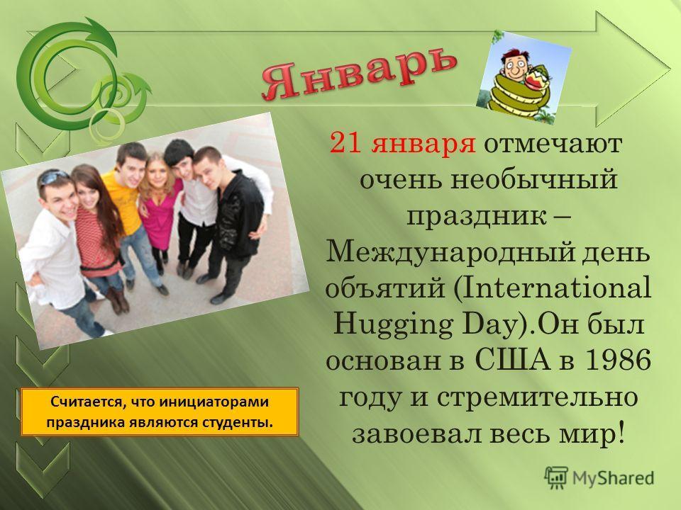 21 января отмечают очень необычный праздник – Международный день объятий (International Hugging Day).Он был основан в США в 1986 году и стремительно завоевал весь мир! Считается, что инициаторами праздника являются студенты.