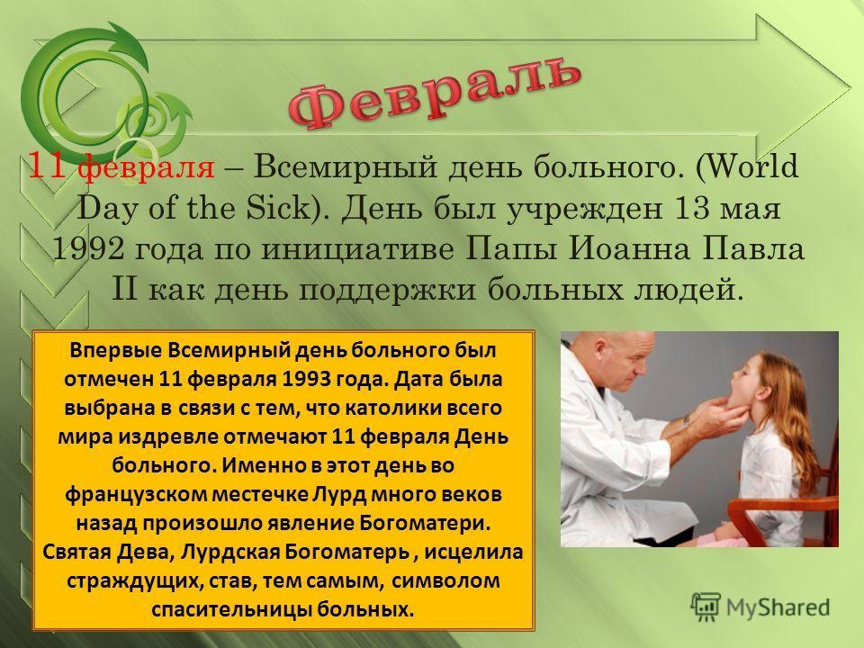 11 февраля – Всемирный день больного. (World Day of the Sick). День был учрежден 13 мая 1992 года по инициативе Папы Иоанна Павла II как день поддержки больных людей. Впервые Всемирный день больного был отмечен 11 февраля 1993 года. Дата была выбрана