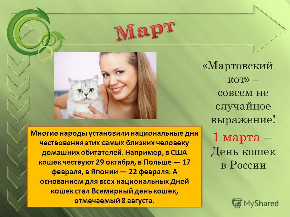 «Мартовский кот» – совсем не случайное выражение! 1 марта – День кошек в России Многие народы установили национальные дни чествования этих самых близких человеку домашних обитателей. Например, в США кошек чествуют 29 октября, в Польше 17 февраля, в Я