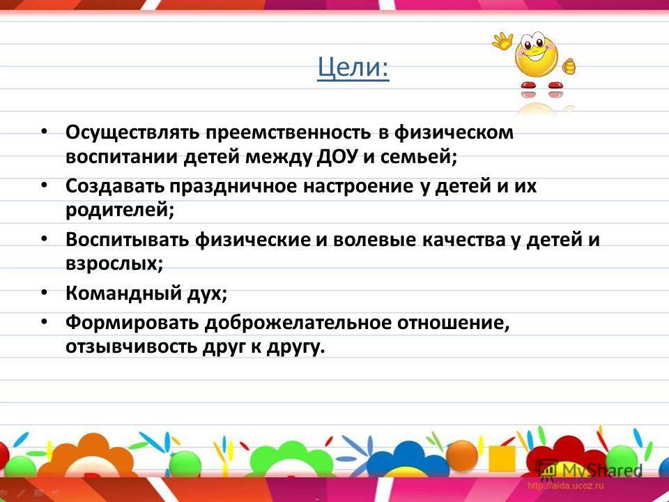 Цели: Осуществлять преемственность в физическом воспитании детей между ДОУ и семьей; Создавать праздничное настроение у детей и их родителей; Воспитывать физические и волевые качества у детей и взрослых; Командный дух; Формировать доброжелательное от
