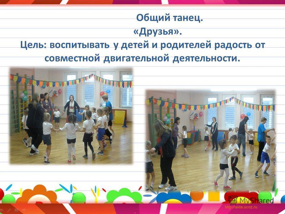 Общий танец. «Друзья». Цель: воспитывать у детей и родителей радость от совместной двигательной деятельности.