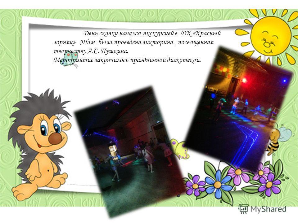 День сказки начался экскурсией в ДК «Красный горняк». Там была проведена викторина, посвященная творчеству А.С. Пушкина. Мероприятие закончилось праздничной дискотекой.