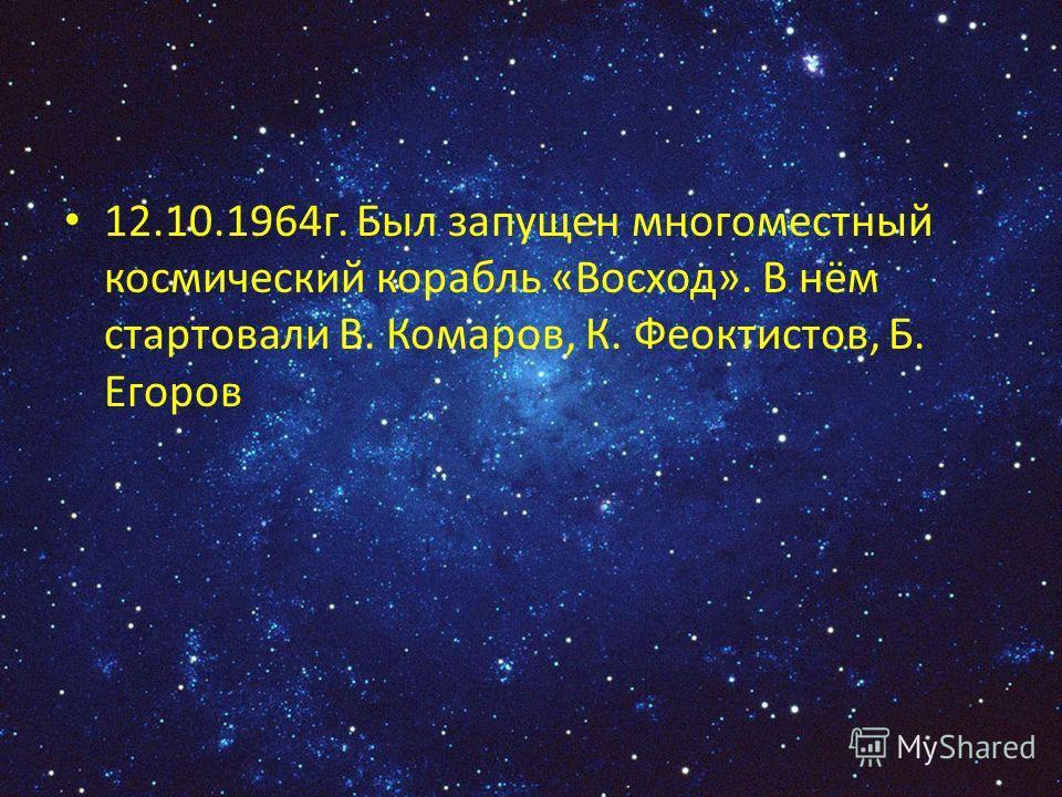 12.10.1964г. Был запущен многоместный космический корабль «Восход». В нём стартовали В. Комаров, К. Феоктистов, Б. Егоров