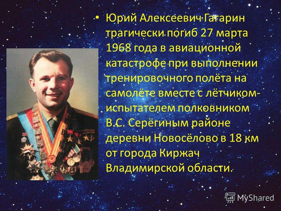 Юрий Алексеевич Гагарин трагически погиб 27 марта 1968 года в авиационной катастрофе при выполнении тренировочного полёта на самолёте вместе с лётчиком- испытателем полковником В.С. Серёгиным районе деревни Новосёлово в 18 км от города Киржач Владими