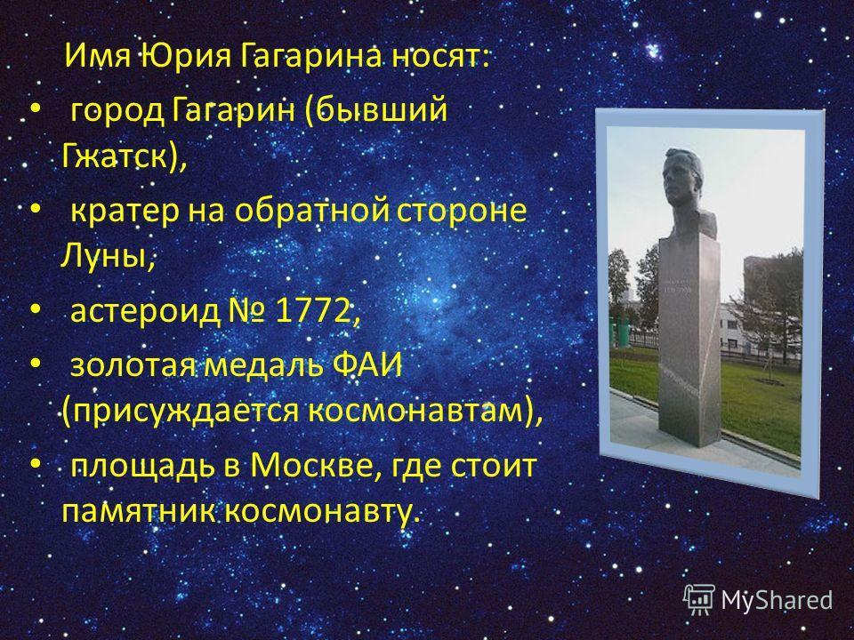 Имя Юрия Гагарина носят: город Гагарин (бывший Гжатск), кратер на обратной стороне Луны, астероид 1772, золотая медаль ФАИ (присуждается космонавтам), площадь в Москве, где стоит памятник космонавту.