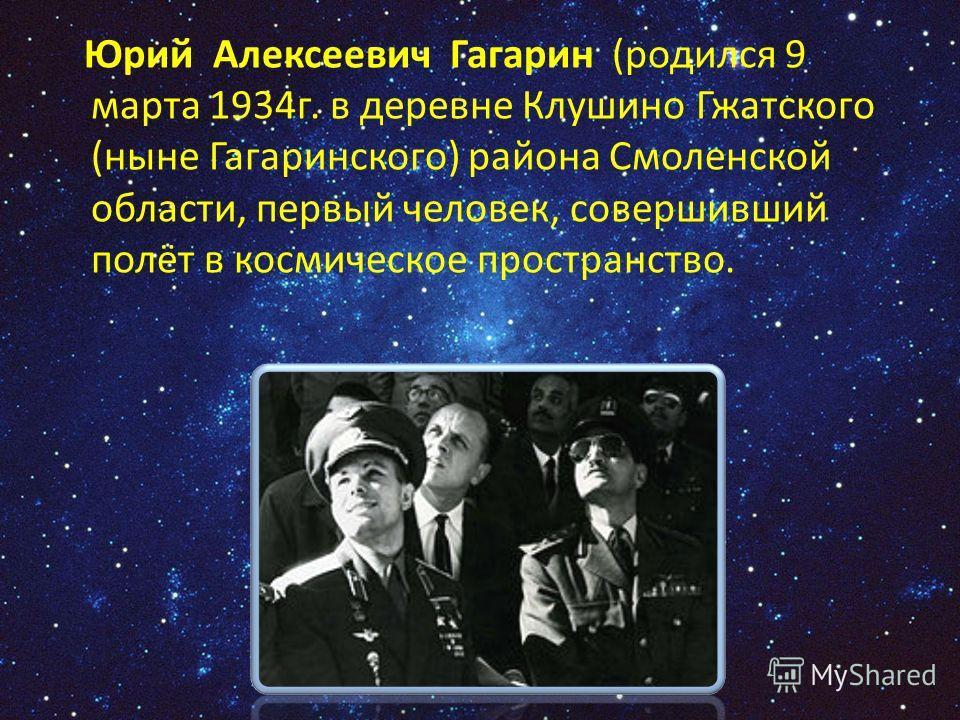 Юрий Алексеевич Гагарин (родился 9 марта 1934г. в деревне Клушино Гжатского (ныне Гагаринского) района Смоленской области, первый человек, совершивший полёт в космическое пространство.