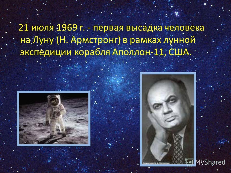 21 июля 1969 г. - первая высадка человека на Луну (Н. Армстронг) в рамках лунной экспедиции корабля Аполлон-11, США.