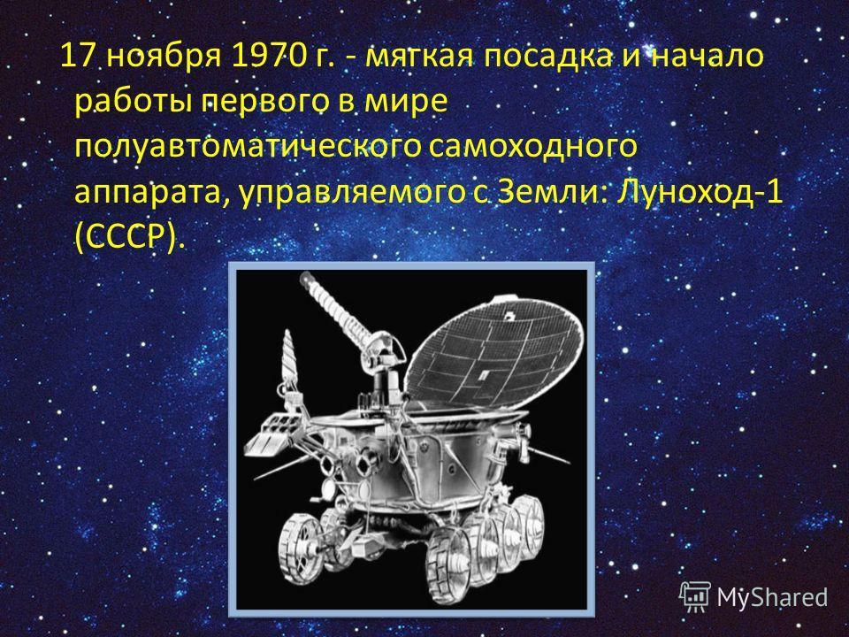 17 ноября 1970 г. - мягкая посадка и начало работы первого в мире полуавтоматического самоходного аппарата, управляемого с Земли: Луноход-1 (СССР).