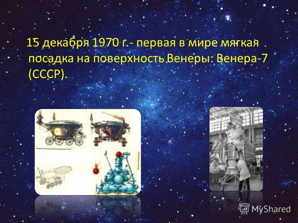 15 декабря 1970 г.- первая в мире мягкая посадка на поверхность Венеры: Венера-7 (СССР).