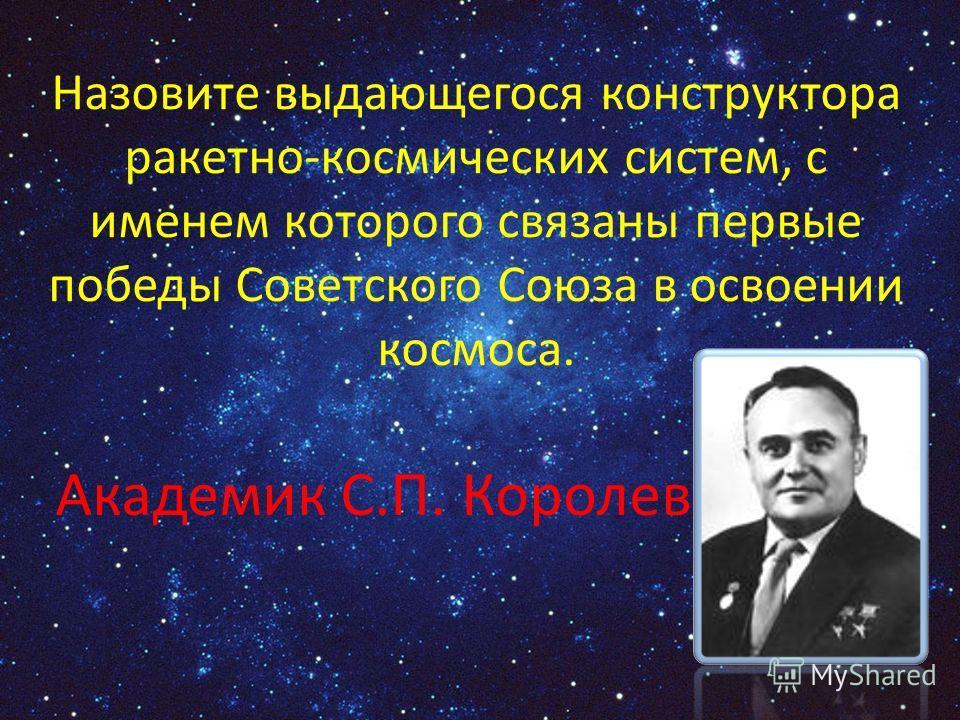 Назовите выдающегося конструктора ракетно-космических систем, с именем которого связаны первые победы Советского Союза в освоении космоса. Академик С.П. Королев