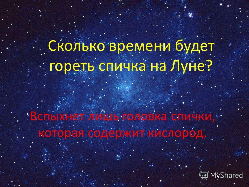 Сколько времени будет гореть спичка на Луне? Вспыхнет лишь головка спички, которая содержит кислород.