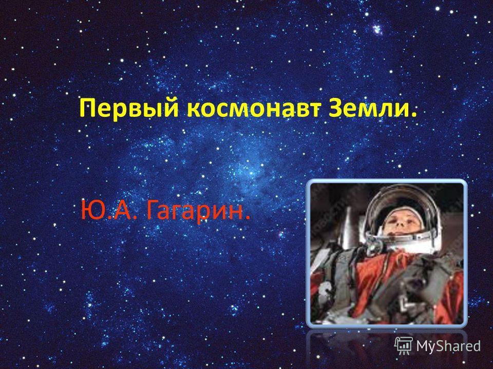 Первый космонавт Земли. Ю.А. Гагарин.