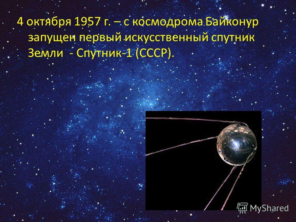 4 октября 1957 г. – с космодрома Байконур запущен первый искусственный спутник Земли - Спутник-1 (СССР).