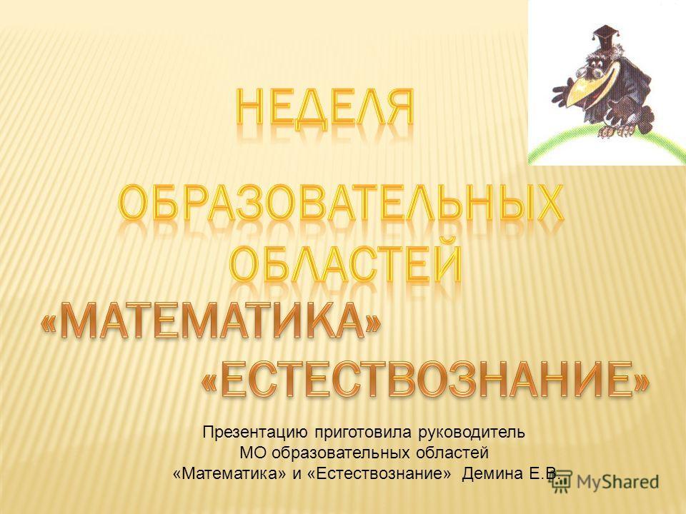 Презентацию приготовила руководитель МО образовательных областей «Математика» и «Естествознание» Демина Е.В.
