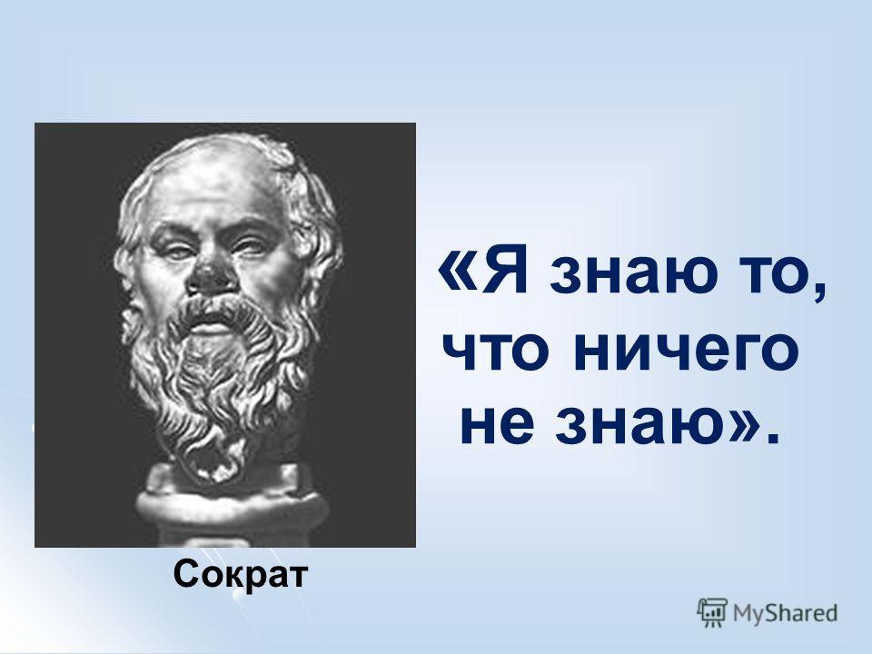 « Я знаю то, что ничего не знаю». Сократ