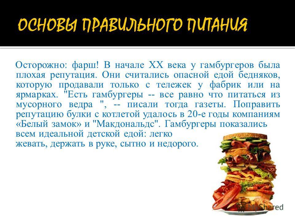 Осторожно: фарш! В начале ХХ века у гамбургеров была плохая репутация. Они считались опасной едой бедняков, которую продавали только с тележек у фабрик или на ярмарках.