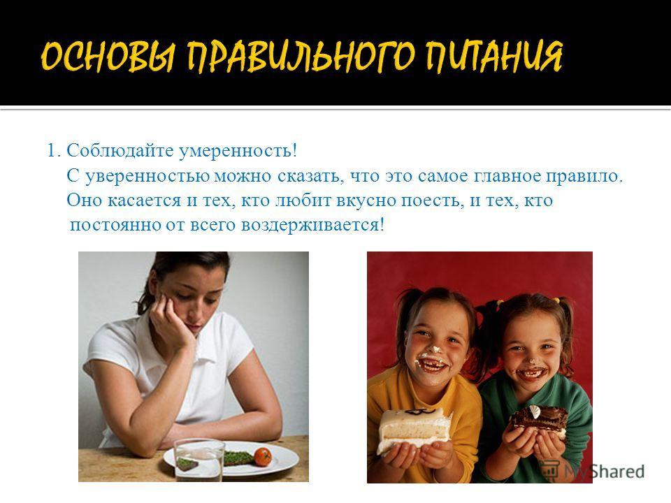 1. Соблюдайте умеренность! С уверенностью можно сказать, что это самое главное правило. Оно касается и тех, кто любит вкусно поесть, и тех, кто постоянно от всего воздерживается!