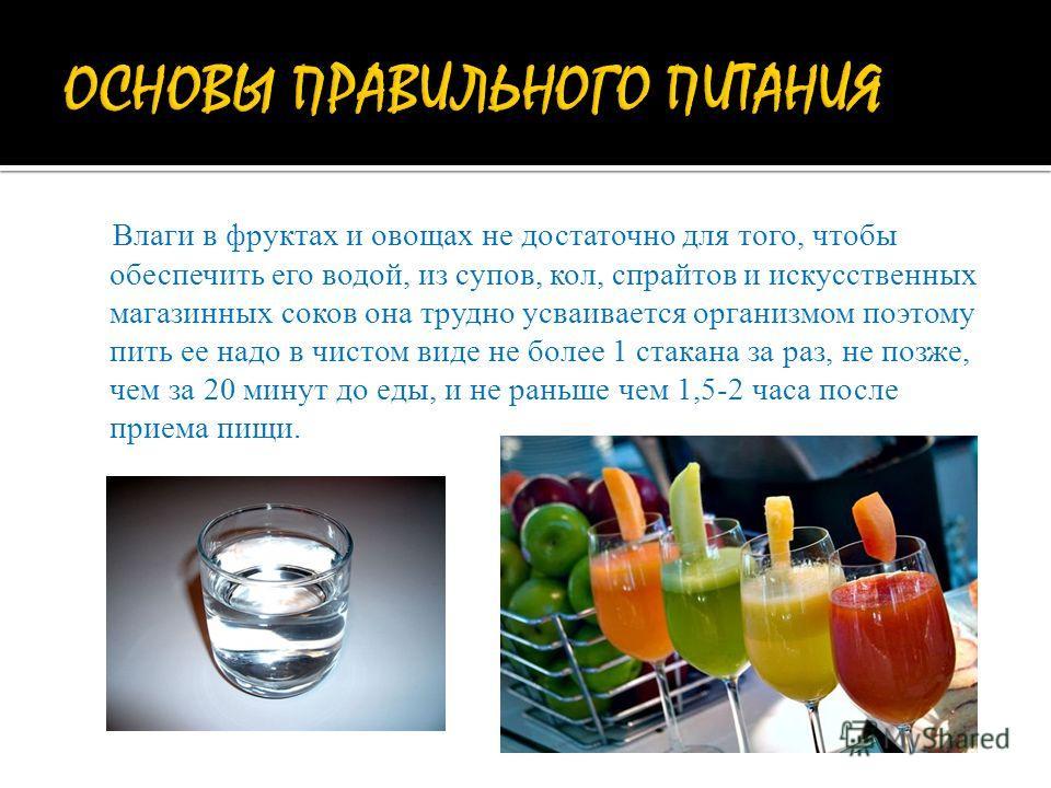Влаги в фруктах и овощах не достаточно для того, чтобы обеспечить его водой, из супов, кол, спрайтов и искусственных магазинных соков она трудно усваивается организмом поэтому пить ее надо в чистом виде не более 1 стакана за раз, не позже, чем за 20