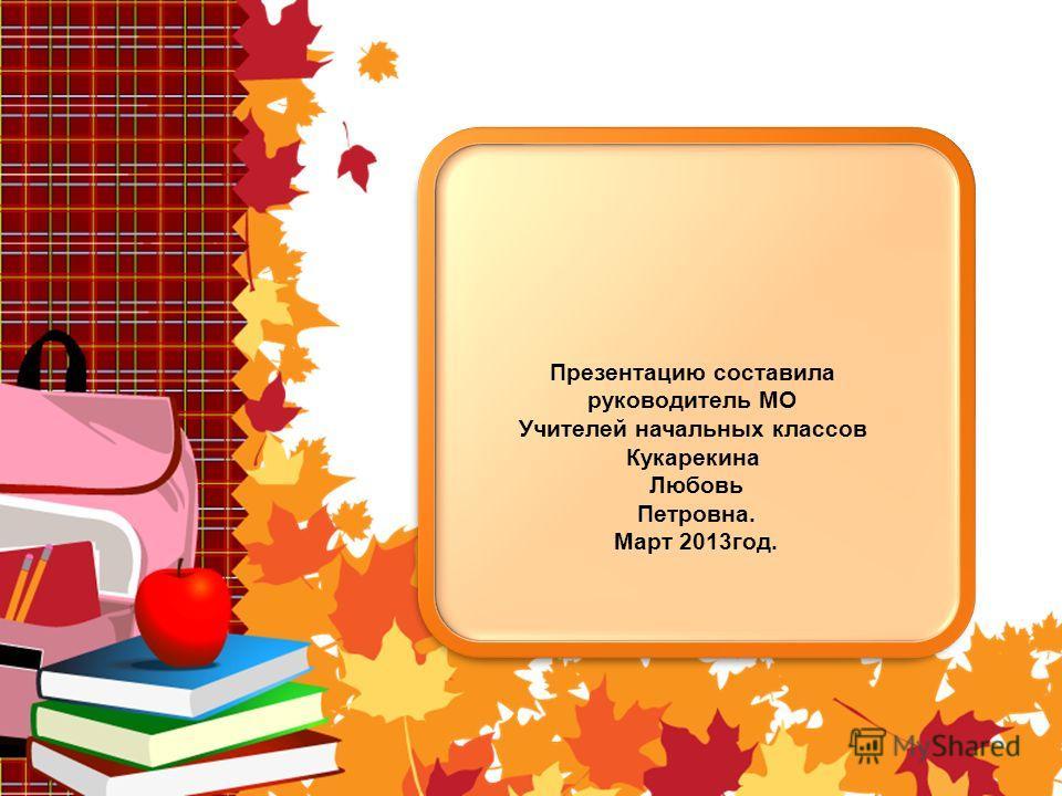 Презентацию составила руководитель МО Учителей начальных классов Кукарекина Любовь Петровна. Март 2013год.