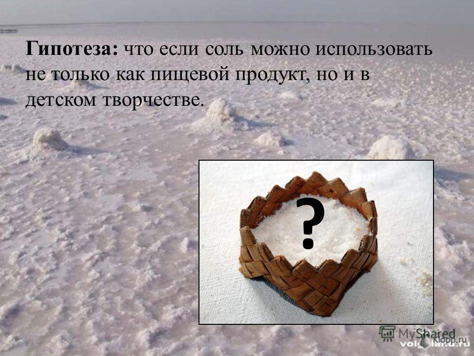 Гипотеза: что если соль можно использовать не только как пищевой продукт, но и в детском творчестве. ?