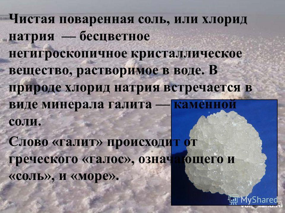 Чистая поваренная соль, или хлорид натрия бесцветное негигроскопичное кристаллическое вещество, растворимое в воде. В природе хлорид натрия встречается в виде минерала галита каменной соли. Слово «галит» происходит от греческого «галос», означающего