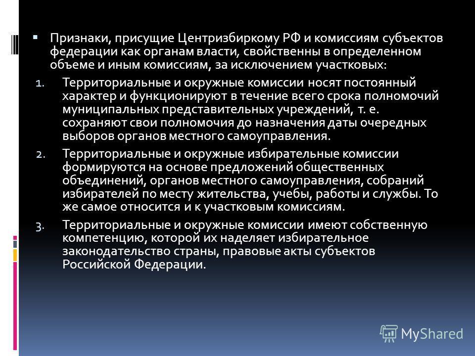Признаки, присущие Центризбиркому РФ и комиссиям субъектов федерации как органам власти, свойственны в определенном объеме и иным комиссиям, за исключением участковых: 1. Территориальные и окружные комиссии носят постоянный характер и функционируют в