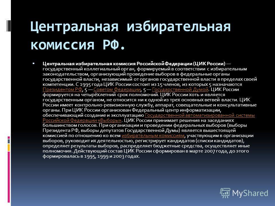 Центральная избирательная комиссия РФ. Центральная избирательная комиссия Российской Федерации (ЦИК России) государственный коллегиальный орган, формируемый в соответствии с избирательным законодательством, организующий проведение выборов в федеральн