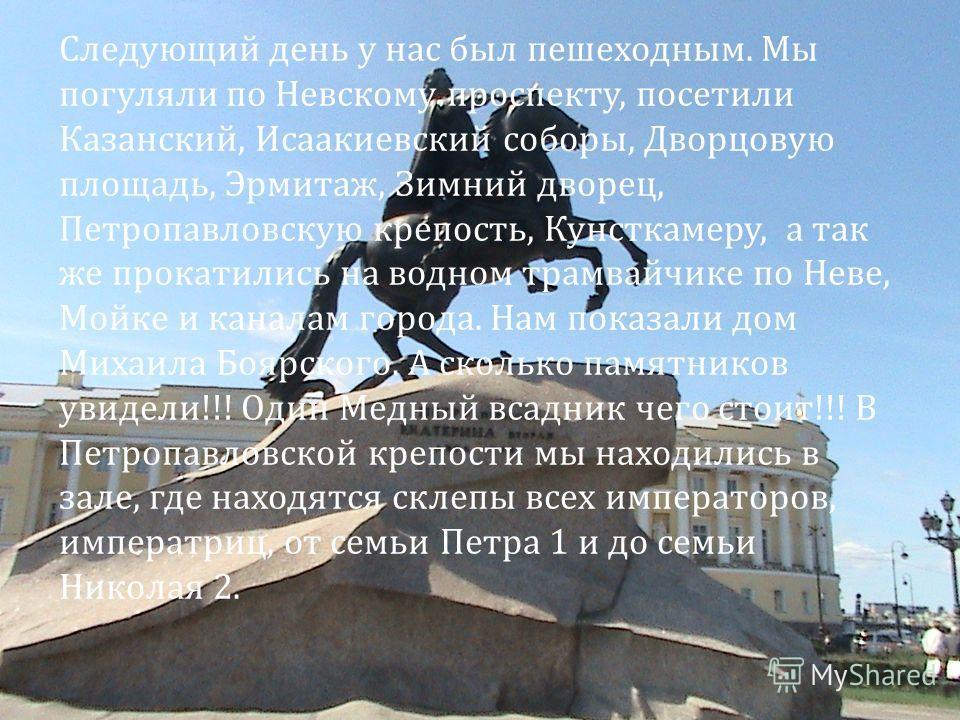 Следующий день у нас был пешеходным. Мы погуляли по Невскому проспекту, посетили Казанский, Исаакиевский соборы, Дворцовую площадь, Эрмитаж, Зимний дворец, Петропавловскую крепость, Кунсткамеру, а так же прокатились на водном трамвайчике по Неве, Мой