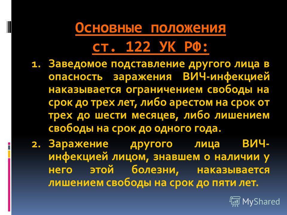 Основные положения ст. 122 УК РФ: 1.Заведомое подставление другого лица в опасность заражения ВИЧ-инфекцией наказывается ограничением свободы на срок до трех лет, либо арестом на срок от трех до шести месяцев, либо лишением свободы на срок до одного